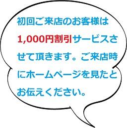 初回ご来店のお客様は1,000円割引サービスさせて頂きます。ご来店時にホームページを見たとお伝えください。